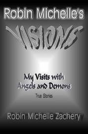 Robin Michelle's VISIONS My Visits with Angels and Demons True Stories by Robin Michelle Zachery image