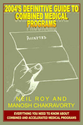 2004's Definitive Guide to Combined Medical Programs: Everything You Need to Know about Combined and Accelerated Medical Programs by Neil Roy