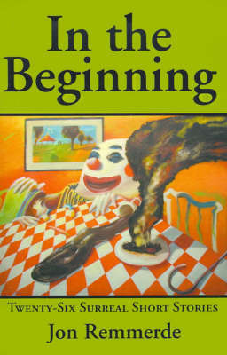 In the Beginning: Twenty-Six Surreal Short Stories by Jon Remmerde