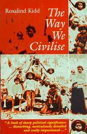 The Way We Civilise: Aboriginal Affairs - the Untold Story by Rosalind Kidd