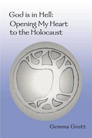 God Is in Hell: Opening My Heart to the Holocaust by Gemma Grott