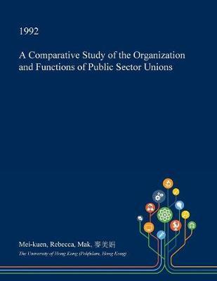 A Comparative Study of the Organization and Functions of Public Sector Unions by Mei-Kuen Rebecca Mak image