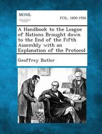 A Handbook to the League of Nations Brought Down to the End of the Fifth Assembly with an Explanation of the Protocol by Geoffrey Butler