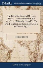 The Life of the Reverend Mr. Geo. Trosse, ... Who Died January 11th, 1712/13. ... Written by Himself, ... to Which Is Added, the Sermon Preach'd at His Funeral. by J.H by George Trosse image