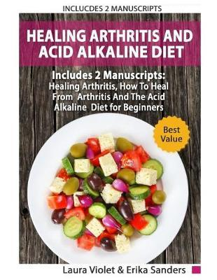 Healing Arthritis And Acid Alkaline Diet by Erika Sanders