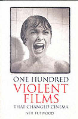 100 Violent Films That Changed Cinema by Neil Fulwood