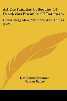 All The Familiar Colloquies Of Desiderius Erasmus, Of Roterdam: Concerning Men, Manners, And Things (1725) by Desiderius Erasmus