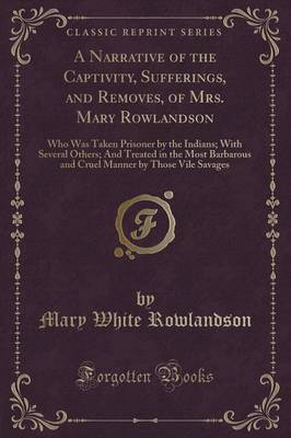 A Narrative of the Captivity, Sufferings, and Removes, of Mrs. Mary Rowlandson by Mary White Rowlandson