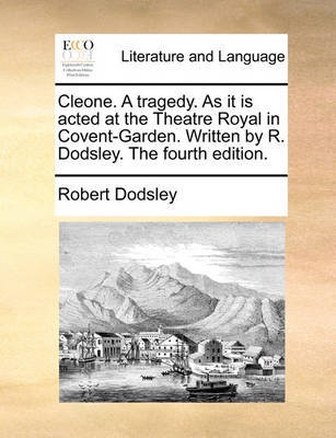 Cleone. a Tragedy. as It Is Acted at the Theatre Royal in Covent-Garden. Written by R. Dodsley. the Fourth Edition by Robert Dodsley