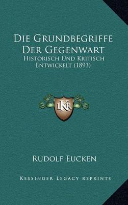 Die Grundbegriffe Der Gegenwart: Historisch Und Kritisch Entwickelt (1893) by Rudolf Eucken