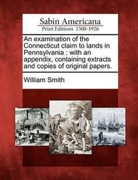 An Examination of the Connecticut Claim to Lands in Pennsylvania by William Smith