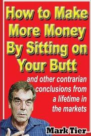 How to Make More Money by Sitting on Your Butt by Mark Tier