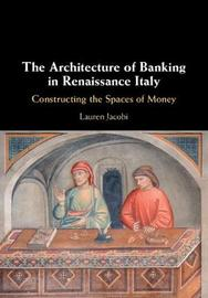 The Architecture of Banking in Renaissance Italy by Lauren Jacobi