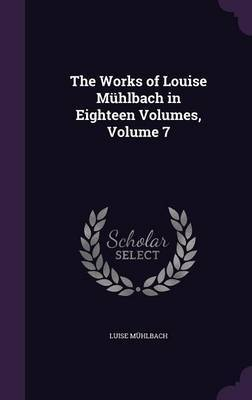 The Works of Louise Muhlbach in Eighteen Volumes, Volume 7 by Luise Muhlbach