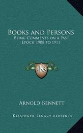 Books and Persons: Being Comments on a Past Epoch 1908 to 1911 by Arnold Bennett