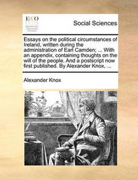 Essays on the Political Circumstances of Ireland, Written During the Administration of Earl Camden; ... with an Appendix, Containing Thoughts on the Will of the People. and a PostScript Now First Published. by Alexander Knox, ... by Alexander Knox
