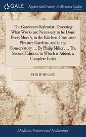 The Gardeners Kalendar, Directing What Works Are Necessary to Be Done Every Month, in the Kitchen, Fruit, and Pleasure Gardens, and in the Conservatory. ... by Philip Miller, ... the Second Edition; To Which Is Added, a Complete Index by Philip Miller