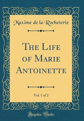 The Life of Marie Antoinette, Vol. 1 of 2 (Classic Reprint) by Maxime De La Rocheterie