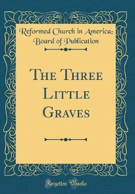The Three Little Graves (Classic Reprint) by Reformed Church in America Publication image
