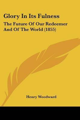 Glory In Its Fulness: The Future Of Our Redeemer And Of The World (1855) by Henry Woodward