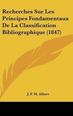 Recherches Sur Les Principes Fondamentaux de La Classification Bibliographique (1847) by J F M Albert