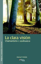 La Clara Vision. Chamanismo Y Ayahuasca by Manuel Cebrian image