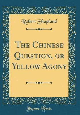 The Chinese Question, or Yellow Agony (Classic Reprint) by Robert Shapland