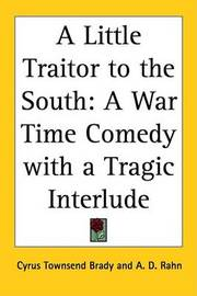 A Little Traitor to the South: A War Time Comedy with a Tragic Interlude by Cyrus Townsend Brady image