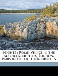 Nights: Rome, Venice in the Aesthetic Eighties, London, Paris in the Fighting Nineties by Elizabeth Robins Pennell