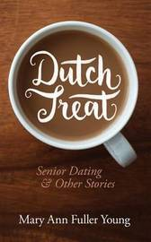 Dutch Treat, Senior Dating and Other Stories by Mary Ann Fuller Young