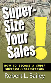 Super-Size Your Sales, How to Become a Super Successful Salesperson by Robert L Bailey image