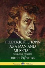 Frederick Chopin as a Man and Musician by Frederick Niecks