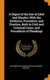 A Digest of the Law of Libel and Slander; With the Evidence, Procedure, and Practice, Both in Civil and Criminal Cases, and Precedents of Pleadings by William Blake Odgers