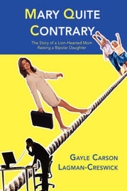 Mary Quite Contrary: The Story of a Lion-Hearted Mom Raising a Bipolar Daughter by Gayle Carson Lagman-Creswick