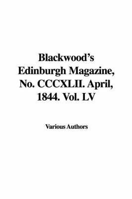 Blackwood's Edinburgh Magazine, No. CCCXLII. April, 1844. Vol. LV by Various Authors