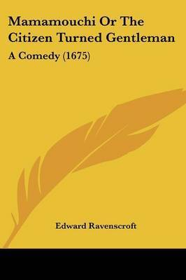 Mamamouchi Or The Citizen Turned Gentleman: A Comedy (1675) by Edward Ravenscroft