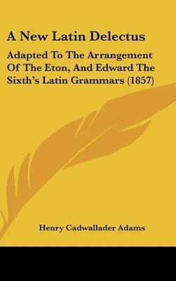 A New Latin Delectus: Adapted To The Arrangement Of The Eton, And Edward The Sixth's Latin Grammars (1857) by Henry Cadwallader Adams