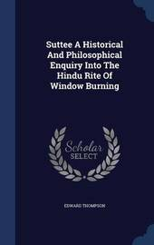 Suttee a Historical and Philosophical Enquiry Into the Hindu Rite of Window Burning by Edward Thompson