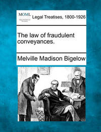 The Law of Fraudulent Conveyances. by Melville Madison Bigelow