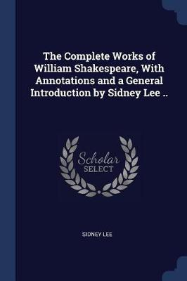 The Complete Works of William Shakespeare, with Annotations and a General Introduction by Sidney Lee .. by Sidney Lee