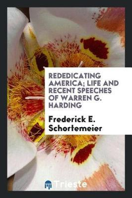 Rededicating America; Life and Recent Speeches of Warren G. Harding by Frederick E. Schortemeier