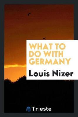 What to Do with Germany by Louis Nizer