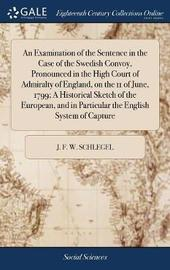 An Examination of the Sentence in the Case of the Swedish Convoy, Pronounced in the High Court of Admiralty of England, on the 11 of June, 1799; A Historical Sketch of the European, and in Particular the English System of Capture by J F W Schlegel image
