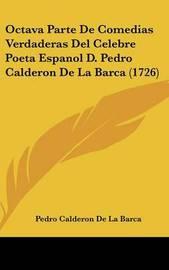 Octava Parte de Comedias Verdaderas del Celebre Poeta Espanol D. Pedro Calderon de La Barca (1726) by Pedro Calderon de la Barca