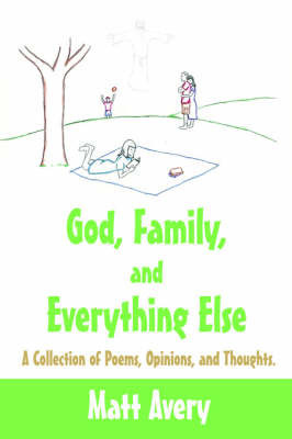 God, Family, and Everything Else: A Collection of Poems, Opinions, and Thoughts. by Matt Avery