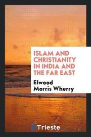 Islam and Christianity in India and the Far East by Elwood Morris Wherry