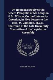 Dr. Ryerson's Reply to the Recent Pamphlet of Mr. Langton & Dr. Wilson, on the University Question, in Five Letters to the Hon. M. Cameron, M.L.C., Chairman of the Late University Committee of the Legislative Assembly by Egerton Ryerson