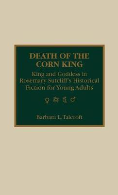 Death of the Corn King: King and Goddess in Rosemary Sutcliff's Historical Fiction for Young Adults by Barbara L. Talcroft