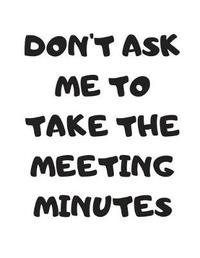 Don't Ask Me To Take The Meeting Minutes by Office Collection Notebooks