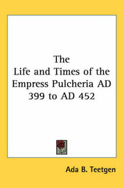 The Life and Times of the Empress Pulcheria AD 399 to AD 452 by ADA B Teetgen image